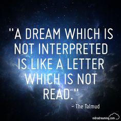 """""""A dream which is not interpreted is like a letter which is not read."""" - The Talmud"""