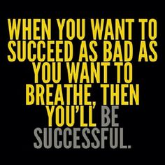 When you want to succeed as bad as you want to breathe then you'll be sucessful | to SUCCEED as bad as you want to BREATHE, then you'll be SUCCESSFUL ...