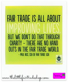 'Fair trade is about improving lives but we don't do that through charity - there are no hand outs in the fair trade world.' PAUL RICE CEO OF FAIR TRADE USA