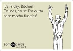 It's Friday, Bitches! Deuces, cause I'm outta here motha-fuckahs!