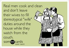"""Real men cook and clean and don't leave their wives to fill stereotypcal """"wife"""" duties around the house while they watch from the couch."""