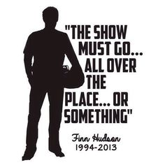 """""""The show must go...all over the place...or something"""" - Finn Hudson"""