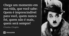Chega um momento em sua vida, que você sabe: Quem é imprescindível para você, quem nunca foi, quem não é mais, quem será sempre!... Frase de Charles Chaplin.