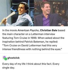 """In the movie American Psycho, Christian Bale based the main character on a Letterman interview featuring Tom Cruise in When asked about the inspiration behind Patrick Bateman, he replied: """"Tom Cruise on David Letterman had this very intense friendlin Dankest Memes, Funny Memes, Hilarious, Lol, Z Cam, The More You Know, The Villain, Tumblr Posts, Tumblr Funny"""