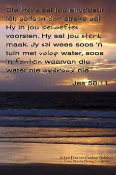 Bybelvers: Jesaja 58:11 Die Here sal jou altyddeur lei; selfs in dor streke sal Hy in jou behoeftes voorsien. Hy sal jou sterk maak. Jy sal wees soos 'n tuin met volop water, soos 'n fontein waarvan die water nie opdroog nie