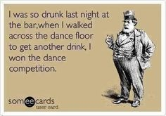 I was so drunk last night at the bar, when I walked across the dance floor to get another drink, I won the dance competition!