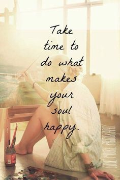 Take time to do what make your soul happy.