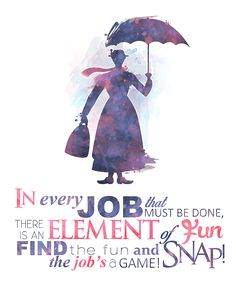 In every job that must be done... Snap! The job's a game. - Mary Poppins