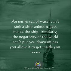 """""""An entire sea of water can't sink a ship unless it gets inside the ship. Similarly, the negativity of the world can't put you down unless you allow it to get inside you.""""— Goi NasuVisit me at: Words Wisdom & Pictures. Affirmation Quotes, Wisdom Quotes, Quotes To Live By, Life Quotes, Favorite Quotes, Best Quotes, Watercolor Quote, Word Pictures, Emotional Intelligence"""