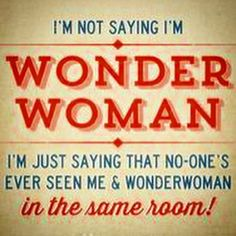 I'm not saying I'm Wonder Woman...