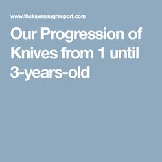 Our Progression of Knives from 1 until 3-years-old