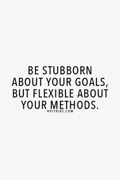 Be stubborn about your goals but flexible about your methods.
