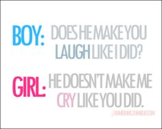 Boy:  Does he make you laugh like I did? - Girl:  He doesn't make me cry like you did.