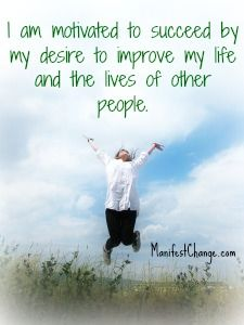 Affirmation: I am motivated to succeed by my desire to improve my life and the lives of other people.