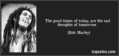 The good times of today, are the sad thoughts of tomorrow. (Bob Marley) #quotes #quote #quotations #BobMarley