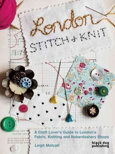 London Stitch & Knit: A Craft Lover's Guide to London's Fabric, Knitting and Haberdashery Shops