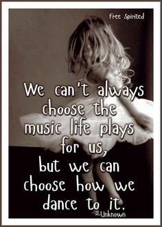 We can't always choose the music life plays for us, but we can choose how we dance to it.