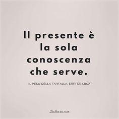 """""""The present time is the only knowledge you need."""" Il peso della farfalla, Erri De Luca"""