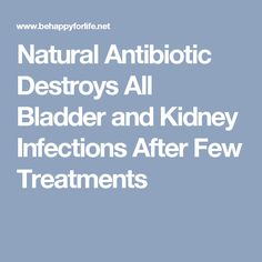 Natural Antibiotic Destroys All Bladder and Kidney Infections After Few Treatments