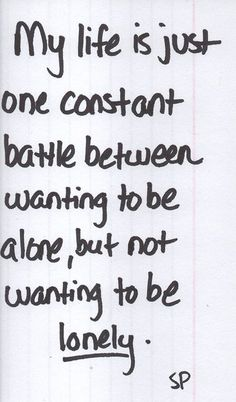 My life is just one constant battle between wanting to be alone, but not wanting to be lonely. #introvert