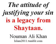 The attitude of justifying your sin is a legacy from Shaytaan. Islam