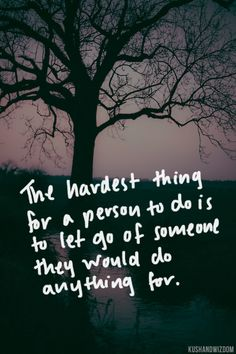The hardest thing for a person to do is to let go of someone they would do anything for.