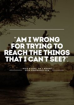 """Am I wrong for trying to reach the things that I can't see?"". - Nico & Vinz, Am I wrong -"