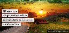 Há momentos em que uma boa palavra pode ser a fonte de inspirações transformadoras. #VivaMelhorPensamentos