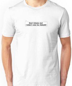 Don't blame me I didn't  vote for Abbott! Unisex T-Shirt