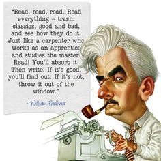 """""""Read, read, read. Read everything -- trash, classics, good and bad, and see how they do it. Just like a carpenter who works as an apprentice and studies the master. Read! You'll absorb it.  Then write. If it's good, you'll find out. If it's not, throw it out of the window.""""   ― William Faulkner, Xlibris Writing Inspiration"""