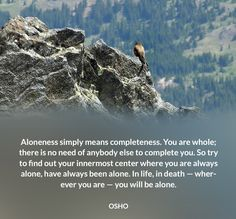 Aloneness simply means completeness. You are whole; there is no need of anybody else to complete you. So try to find out your innermost center where you are always alone, have always been alone. In life, in death — wherever you are — you will be alone.  OSHO #aloneness #completeness #alone #death #birth #osho #quote