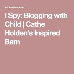 I Spy: Blogging with Child | Cathe Holden's Inspired Barn