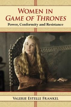 Women in Game of Thrones: Power, Conformity and Resistance by Valerie Estelle Frankel (2014)