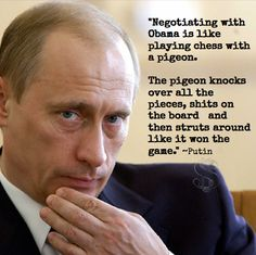 This never happened. ever. he never said this. in fact, the 'playing chess with a pigeon' thing has been a around for a while, except where it says 'negotiating with obama', the original says 'debating an idiot' this isn't even something putin would say, so just stahp! i've seen this, like, 9 times since last night. fucking annoying as fuck.