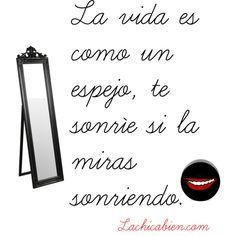 La vida es como un espejo, te sonríe si la miras sonriendo.