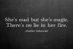 She's mad but she's magic. There's no lie in her fire. ~ Charles Bukowski #bukowski #quotes #women