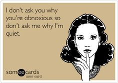 """True.   I get asked all the time why are you  so quiet? In my mind I'm thinking why are you so obnoxiously loud??? ... Maybe that should become my response, lol!   """")"""
