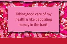 Taking good care of my health is like depositing money in the bank.  ~ Louise L. Hay