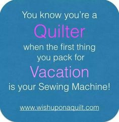 You know you're a quilter when . . . the first thing you pack for vacation is your sewing machine.  ~