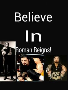 Believe in Roman Reigns! I always believe in Roman reigns he is my badass super hero and you can believe that love this guy
