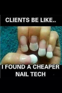 Clients be like..... I found a cheaper nail tech!  Yuk!