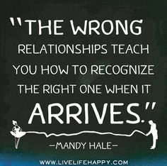 The wrong relationships teach you how to recognize the RIGHT one when it arrives. -Mandy Hale