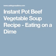 Instant Pot Beef Vegetable Soup Recipe - Eating on a Dime