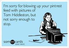 I'm sorry for blowing up your pintrest feed with pictures of Tom Hiddleston, but not sorry enough to stop.