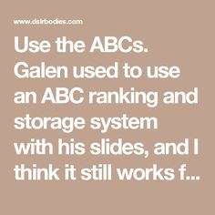 Use the ABCs. Galen used to use an ABC ranking and storage system with his slides, and I think it still works fine. Trying to get further discrimination amongst how good one image is versus another takes too much time and gives you too little additional usefulness (quick, when would choose an E image over an F image?). As for how you mark them, I tend to use stars (5=winner, 3=stock, 1=keep), this gives me the ability to put shots I have questions about in the tween categories for later…