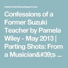 Confessions of a Former Suzuki Teacher by Pamela Wiley - May 2013 | Parting Shots: From a Musician's Perspective