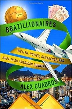 ISBN-13: 978-0812996760 Brazillionaires: Wealth, Power, Decadence, and Hope in an American Country, Alex Cuardros, 7/18/16