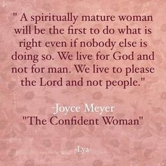 A Spiritually Mature Woman Will Be the First to Do What Is Right Even if Nobody Else Is Doing So We Live for God and Not for Man We Live to Please the Lord and Not People Joyce Meyer the Confident Woman TLya Faith Quotes, Bible Quotes, Me Quotes, Woman Quotes, People Quotes, Wisdom Quotes, Qoutes, Quotes About God, Quotes To Live By
