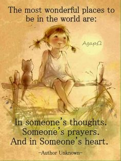 The most wonderful places to be in the world are: In someone's thoughts. Someone's prayers. And in someone's heart. - Unknown