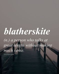 "English with Scottish origin //blath-er-skite// ""Politicians get away all the time with their blatherskite"""